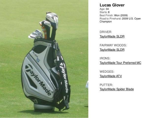 Lucas Glover Age: 34 Starts: 8 Best Finish: Won (2009) Road to Pinehurst: 2009 U.S. Open Champion DRIVER: TaylorMade SLDR ...