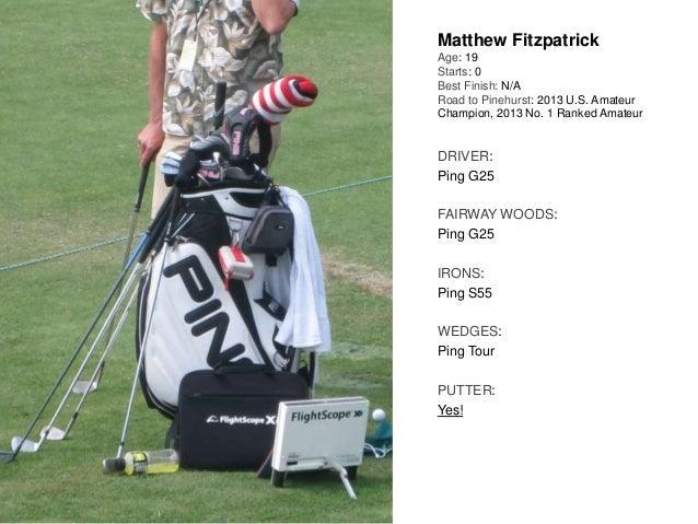 Matthew Fitzpatrick Age: 19 Starts: 0 Best Finish: N/A Road to Pinehurst: 2013 U.S. Amateur Champion, 2013 No. 1 Ranked Am...
