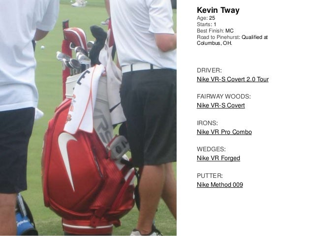 Kevin Tway Age: 25 Starts: 1 Best Finish: MC Road to Pinehurst: Qualified at Columbus, OH. DRIVER: Nike VR-S Covert 2.0 To...