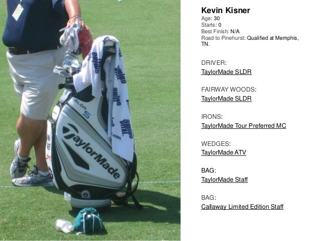 Kevin Kisner Age: 30 Starts: 0 Best Finish: N/A Road to Pinehurst: Qualified at Memphis, TN. DRIVER: TaylorMade SLDR FAIRW...