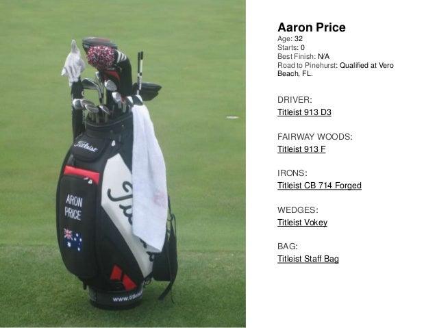 Aaron Price Age: 32 Starts: 0 Best Finish: N/A Road to Pinehurst: Qualified at Vero Beach, FL. DRIVER: Titleist 913 D3 FAI...