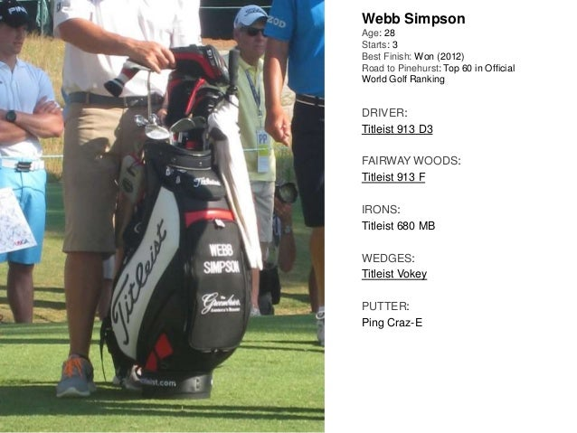 Webb Simpson Age: 28 Starts: 3 Best Finish: Won (2012) Road to Pinehurst: Top 60 in Official World Golf Ranking DRIVER: Ti...
