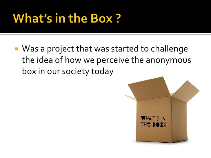    Was a project that was started to challenge     the idea of how we perceive the anonymous     box in our society today...