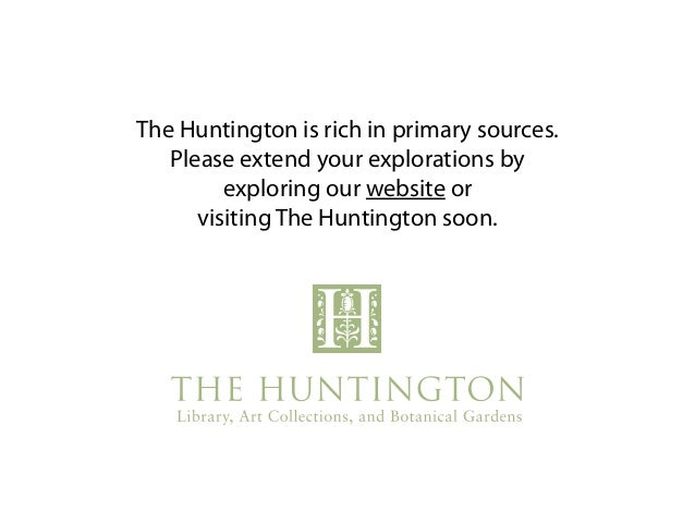 The Huntington is rich in primary sources. Please extend your explorations by exploring our website or visiting The Huntin...
