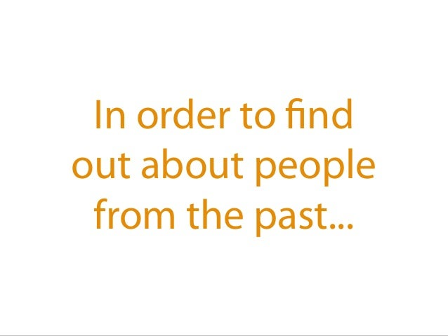 In order to find out about people from the past...