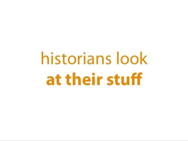 historians look at their stuff