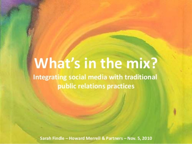 Sarah Findle Nov. 5, 2010 What's in the mix? Integrating social media with traditional public relations practices Sarah Fi...