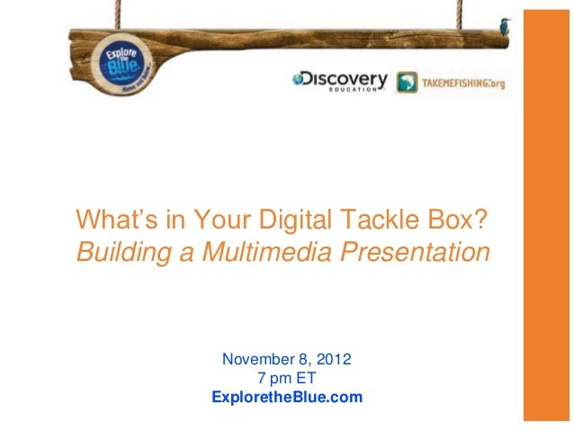 What's in Your Digital Tackle Box?Building a Multimedia Presentation            November 8, 2012                 7 pm ET  ...