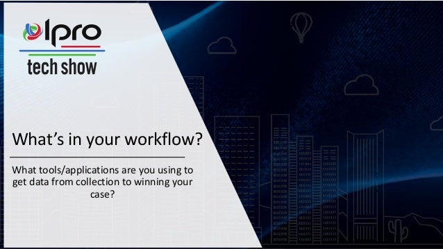 What's in your workflow? What tools/applications are you using to get data from collection to winning your case?