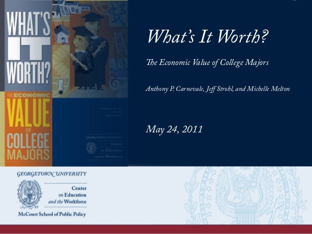 What's It Worth? The Economic Value of College Majors Anthony P. Carnevale, Jeff Strohl, and Michelle Melton May 24, 2011