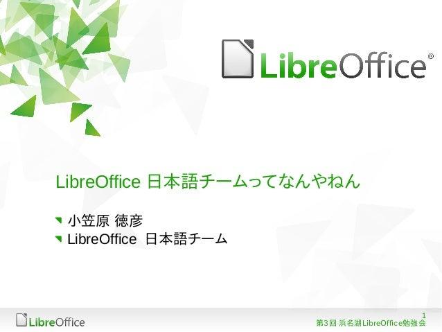 1 第3回 浜名湖LibreOffice勉強会 LibreOffice 日本語チームってなんやねん 小笠原 徳彦 LibreOffice 日本語チーム