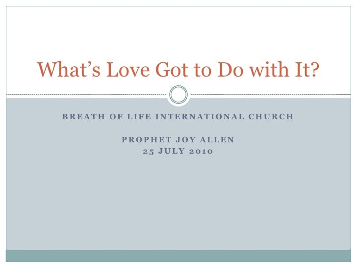 What's Love Got to Do with It?  BREATH OF LIFE INTERNATIONAL CHURCH           PROPHET JOY ALLEN              25 JULY 2010