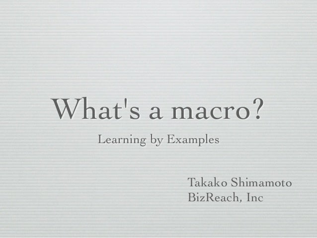 What's a macro?  Learning by Examples  Takako Shimamoto  BizReach, Inc