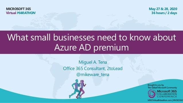 MICROSOFT 365 Virtual MARATHON May 27 & 28, 2020 36 hours / 2 days What small businesses need to know about Azure AD premi...
