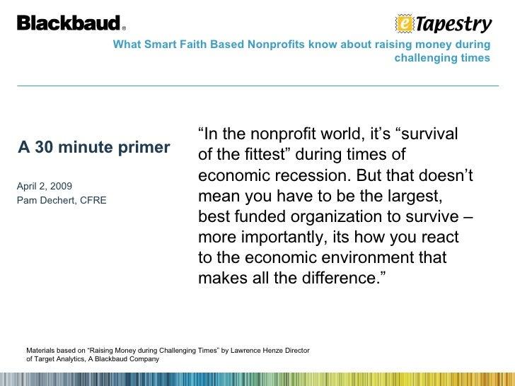 A 30 minute primer April 2, 2009 Pam Dechert, CFRE What Smart Faith Based Nonprofits know about raising money during chall...