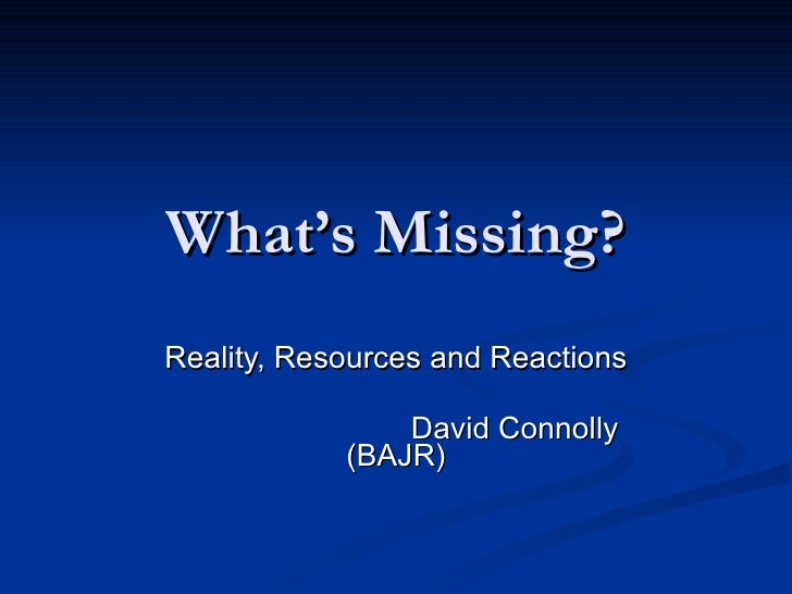 What's Missing? Reality, Resources and Reactions David Connolly (BAJR)