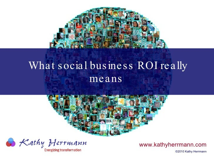 What social business ROI really means   www.kathyherrmann.com ©2010 Kathy Herrmann