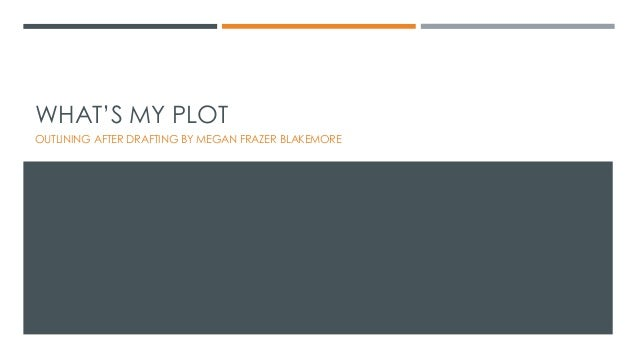 WHAT'S MY PLOT OUTLINING AFTER DRAFTING BY MEGAN FRAZER BLAKEMORE