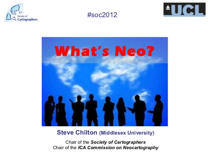 #soc2012What's Neo? Steve Chilton (Middlesex University)      Chair of the Society of CartographersChair of the ICA Commis...
