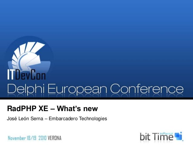 RadPHP XE – What's new José León Serna – Embarcadero Technologies