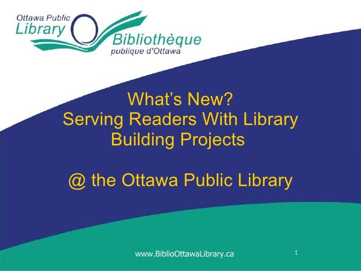 What's New? Serving Readers With Library Building Projects  @ the  Ottawa Public Library www.BiblioOttawaLibrary.ca