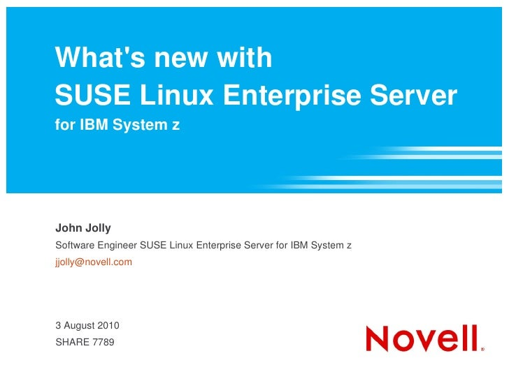 What's new with SUSE Linux Enterprise Server for IBM System z     John Jolly Software Engineer SUSE Linux Enterprise Serve...