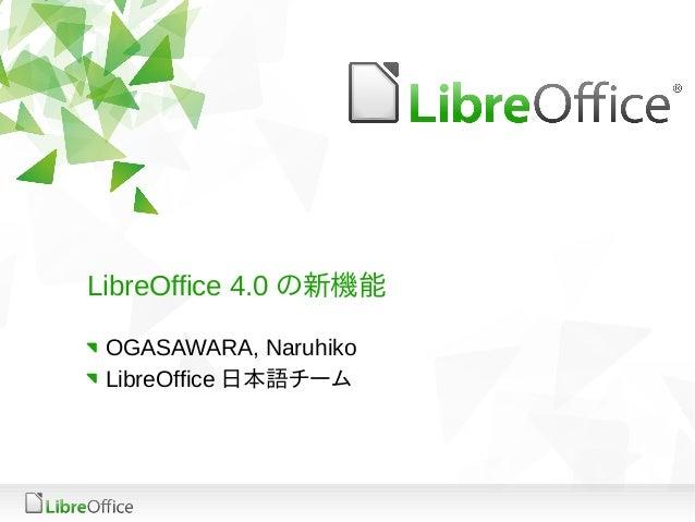 LibreOffice 4.0 の新機能 OGASAWARA, Naruhiko LibreOffice 日本語チーム