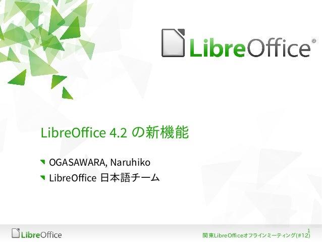 LibreOffice 4.2 の新機能 OGASAWARA, Naruhiko LibreOffice 日本語チーム  1 関東LibreOfficeオフラインミーティング(#12)