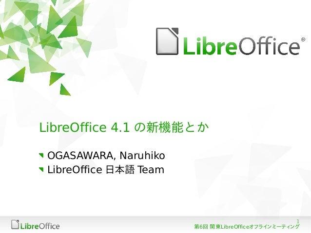 1 第6回 関東LibreOfficeオフラインミーティング LibreOffice 4.1 の新機能とか OGASAWARA, Naruhiko LibreOffice 日本語 Team