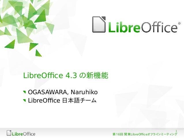 1 第16回 関東LibreOfficeオフラインミーティング LibreOffice 4.3 の新機能 OGASAWARA, Naruhiko LibreOffice 日本語チーム