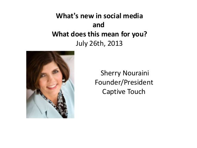 What's new in social media and What does this mean for you? July 26th, 2013 Sherry Nouraini Founder/President Captive Touch