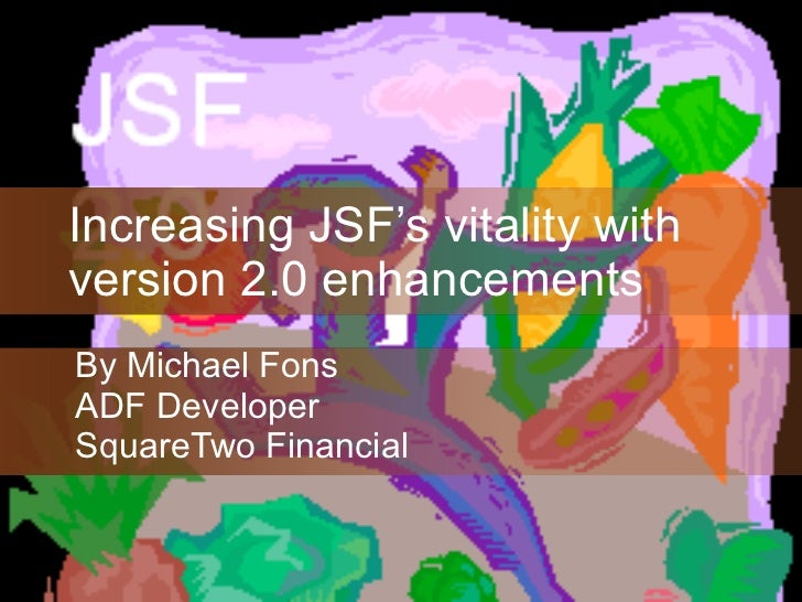 Increasing JSF's vitality with version 2.0 enhancements By Michael Fons ADF Developer SquareTwo Financial