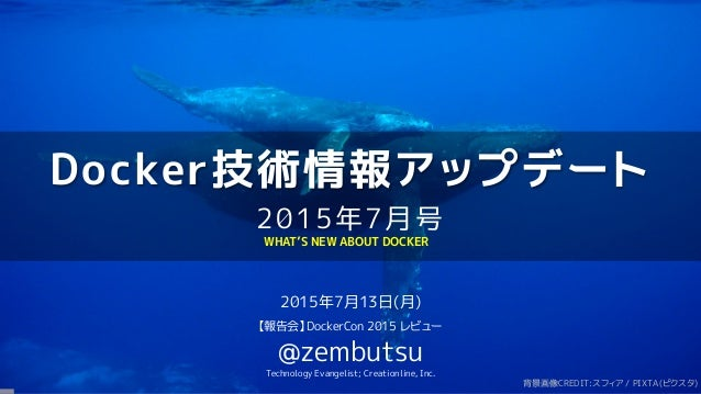 Docker技術情報アップデート 2015年7月号 2015年7月13日(月) 【報告会】DockerCon 2015 レビュー @zembutsu Technology Evangelist; Creationline, Inc. WHAT'...