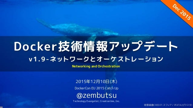 Docker技術情報アップデート v1.9-ネットワークとオーケストレーション 2015年12月10日(木) DockerCon EU 2015 Catch Up @zembutsu Technology Evangelist; Creatio...