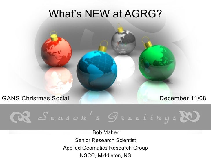 What's NEW at AGRG? Bob Maher Senior Research Scientist Applied Geomatics Research Group NSCC, Middleton, NS GANS Christma...