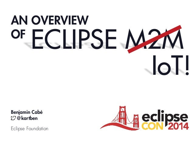 AN OVERVIEW OF ECLIPSE M2M Benjamin Cabé @kartben Eclipse Foundation IoT!
