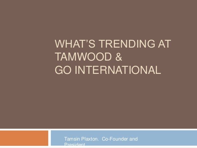 WHAT'S TRENDING AT TAMWOOD & GO INTERNATIONAL  Tamsin Plaxton. Co-Founder and President