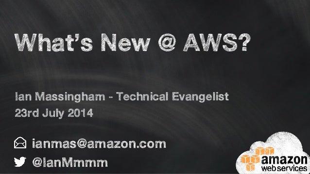 What's New @ AWS? ianmas@amazon.com @IanMmmm Ian Massingham - Technical Evangelist 23rd July 2014