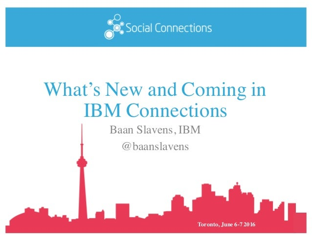 Toronto, June 6-7 2016 What's New and Coming in IBM Connections Baan Slavens, IBM @baanslavens