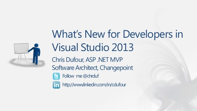 What's New for Developers in Visual Studio 2013 Chris Dufour, ASP .NET MVP Software Architect, Changepoint Follow me @chrd...