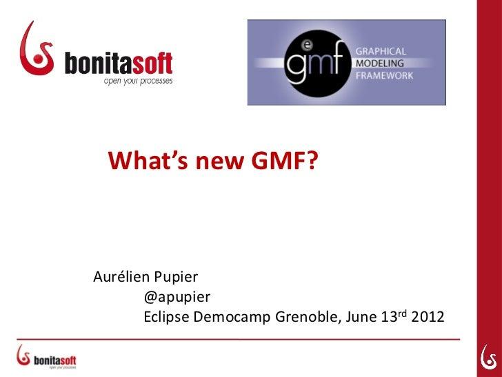 What's new GMF?Aurélien Pupier       @apupier       Eclipse Democamp Grenoble, June 13rd 2012