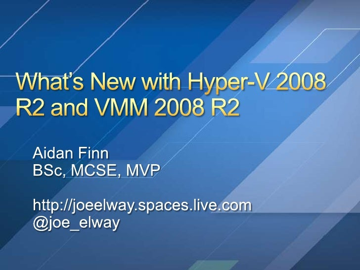 What's New with Hyper-V 2008 R2 and VMM 2008 R2<br />Aidan Finn<br />BSc, MCSE, MVP<br />http://joeelway.spaces.live.com<b...