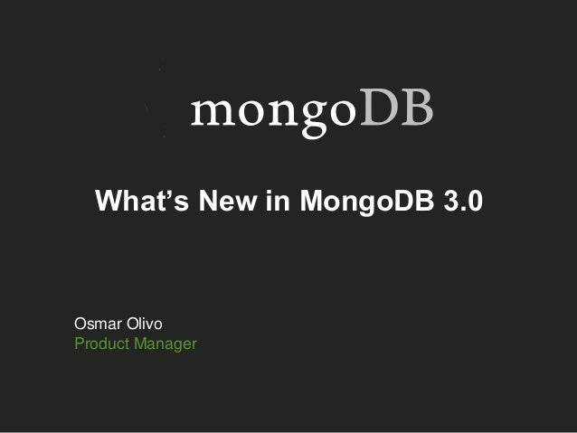 What's New in MongoDB 3.0 Osmar Olivo Product Manager