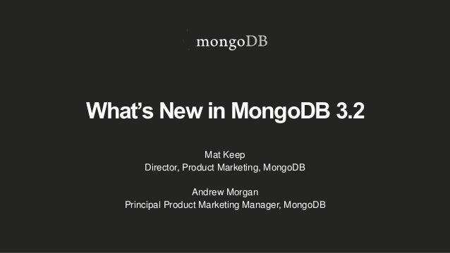 What's New in MongoDB 3.2 Mat Keep Director, Product Marketing, MongoDB Andrew Morgan Principal Product Marketing Manager,...