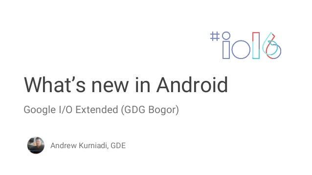 What's new in Android Andrew Kurniadi, GDE Google I/O Extended (GDG Bogor)