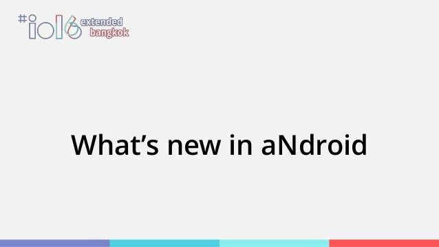 What's new in aNdroid [Google I/O Extended Bangkok 2016]