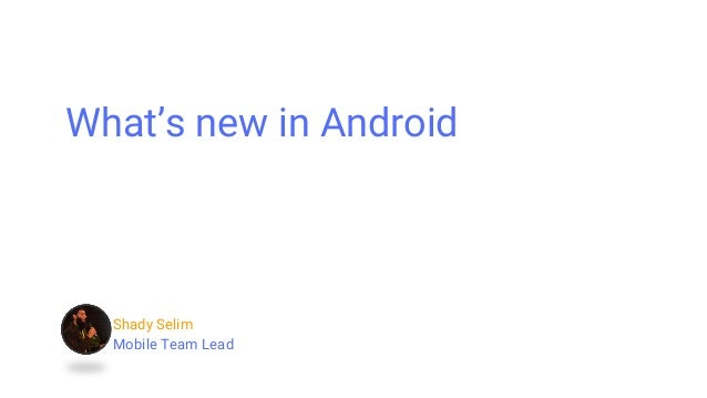 Shady Selim Mobile Team Lead What's new in Android