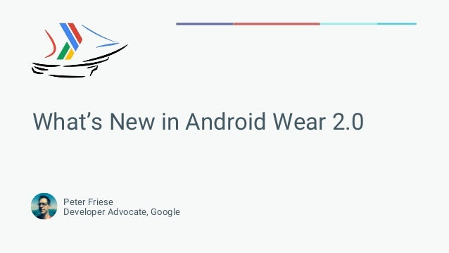 Peter Friese Developer Advocate, Google What's New in Android Wear 2.0
