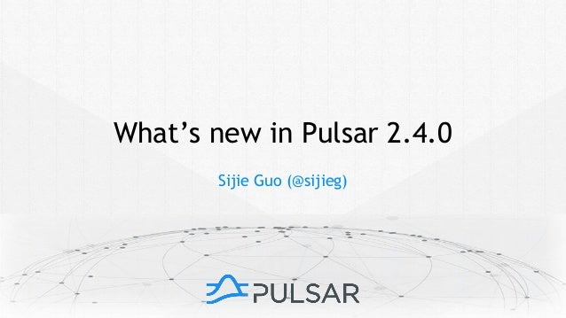 Sijie Guo (@sijieg) What's new in Pulsar 2.4.0