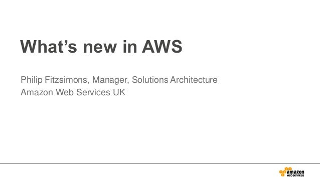 What's new in AWS Philip Fitzsimons, Manager, Solutions Architecture Amazon Web Services UK